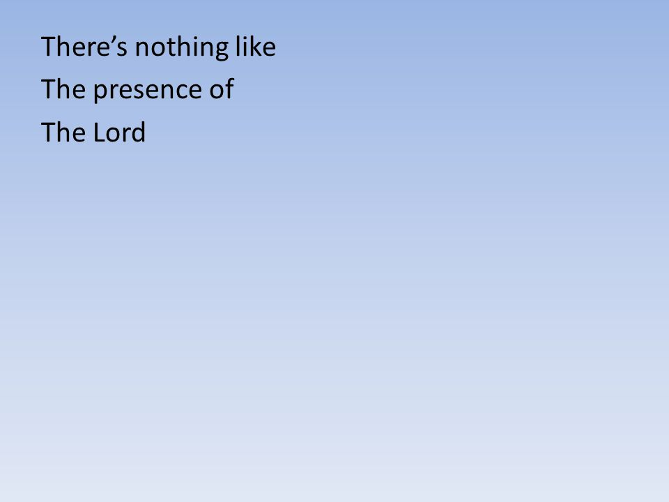 There's nothing like The presence of The Lord