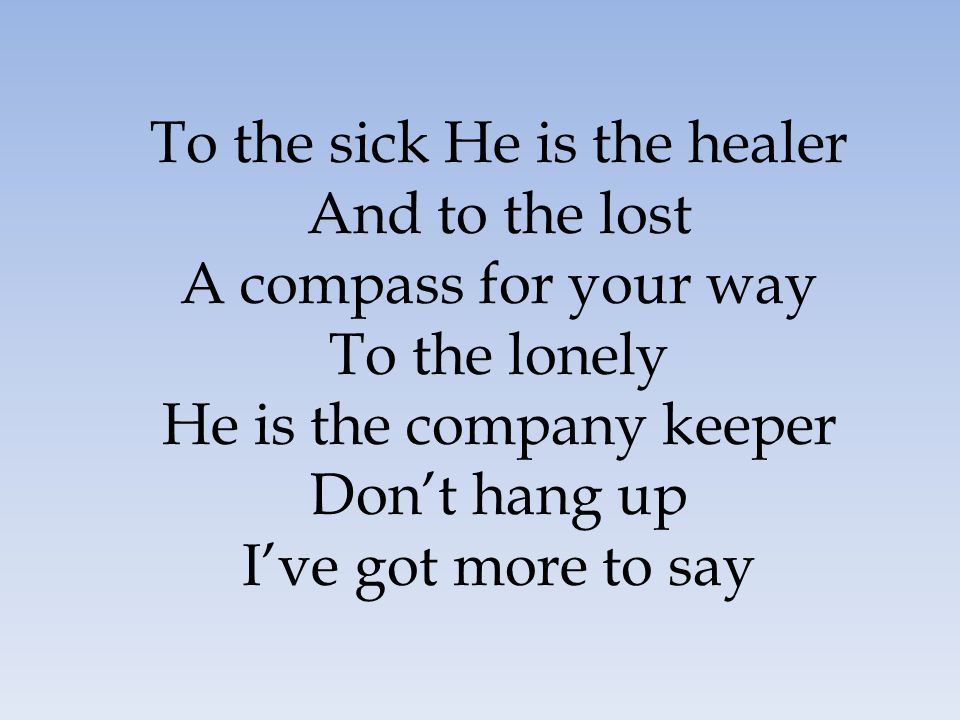 To the sick He is the healer And to the lost A compass for your way To the lonely He is the company keeper Don't hang up I've got more to say