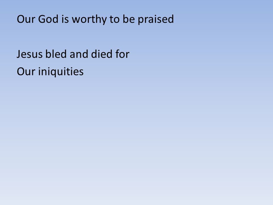 Our God is worthy to be praised Jesus bled and died for Our iniquities