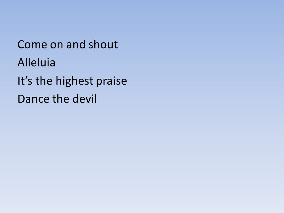 Come on and shout Alleluia It's the highest praise Dance the devil