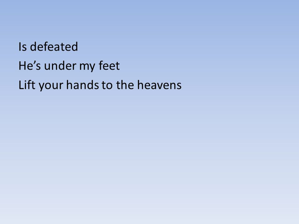 Is defeated He's under my feet Lift your hands to the heavens