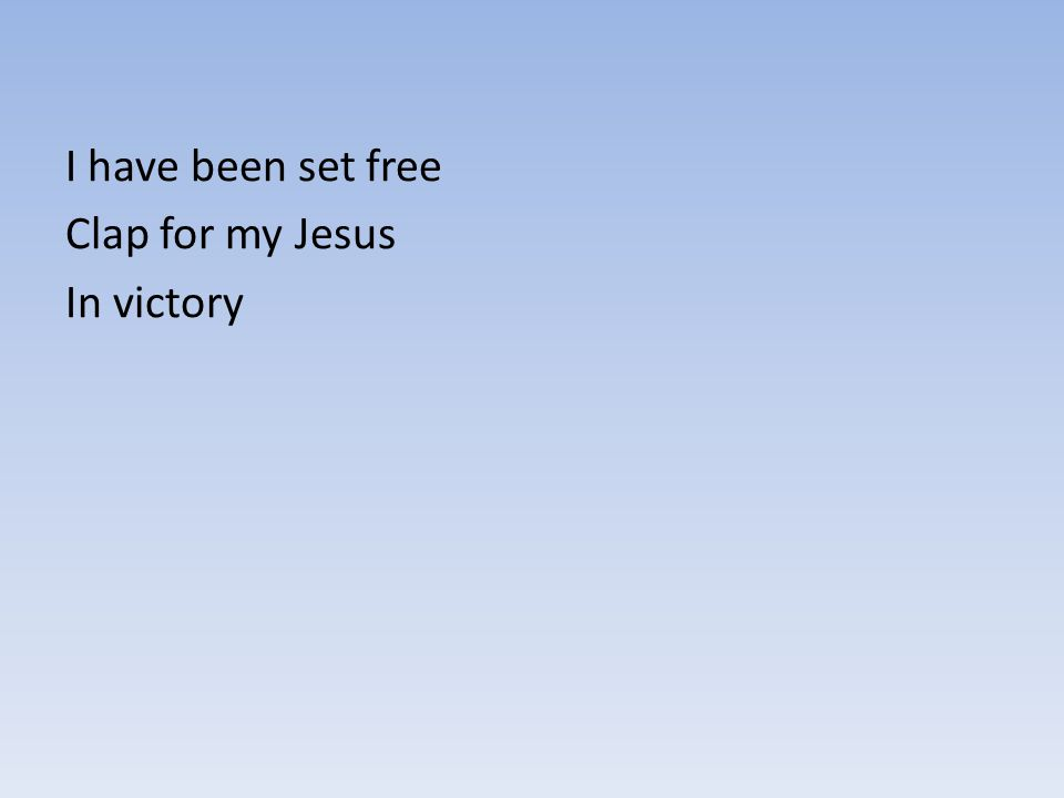 I have been set free Clap for my Jesus In victory