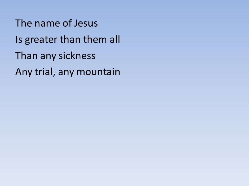 The name of Jesus Is greater than them all Than any sickness Any trial, any mountain