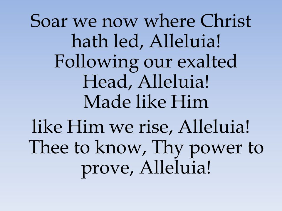 Soar we now where Christ hath led, Alleluia! Following our exalted Head, Alleluia! Made like Him like Him we rise, Alleluia! Thee to know, Thy power t