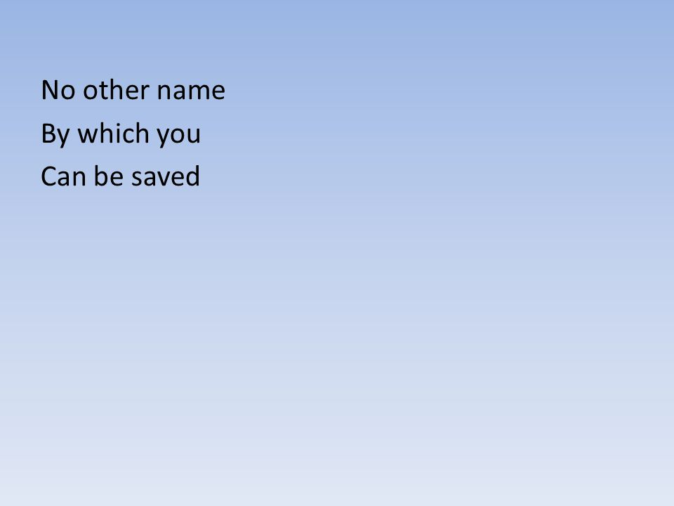 No other name By which you Can be saved