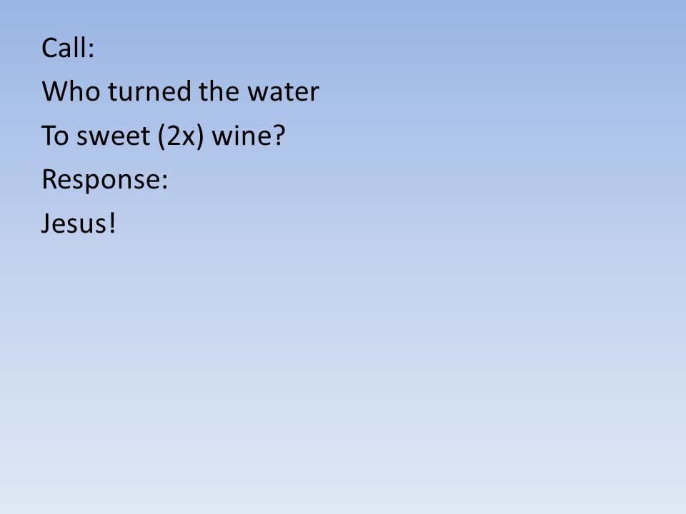 Call: Who turned the water To sweet (2x) wine? Response: Jesus!