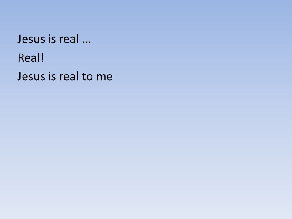Jesus is real … Real! Jesus is real to me