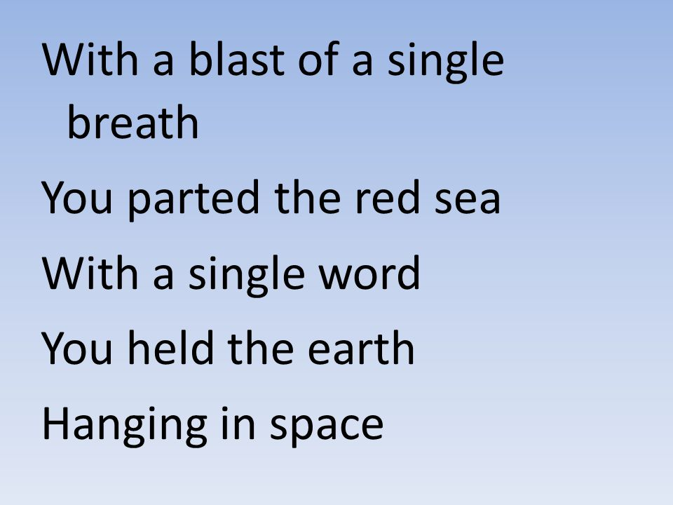 With a blast of a single breath You parted the red sea With a single word You held the earth Hanging in space