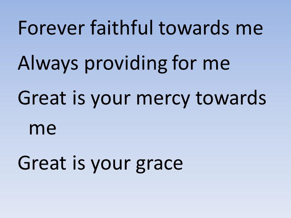 Forever faithful towards me Always providing for me Great is your mercy towards me Great is your grace