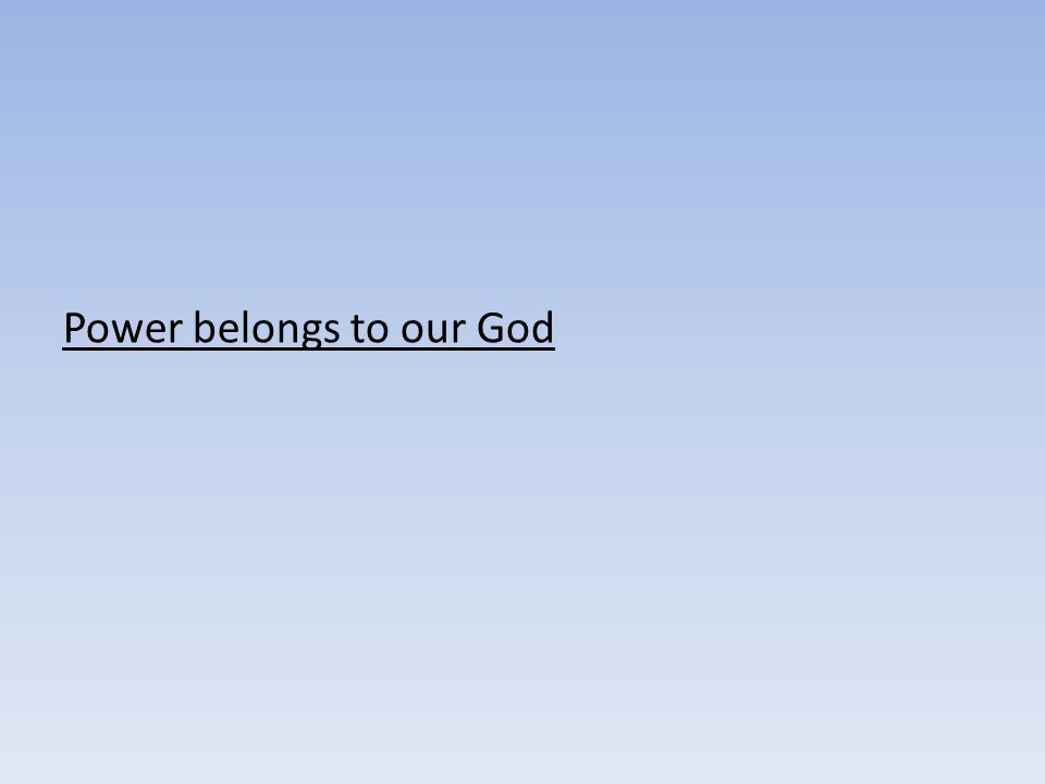 Power belongs to our God