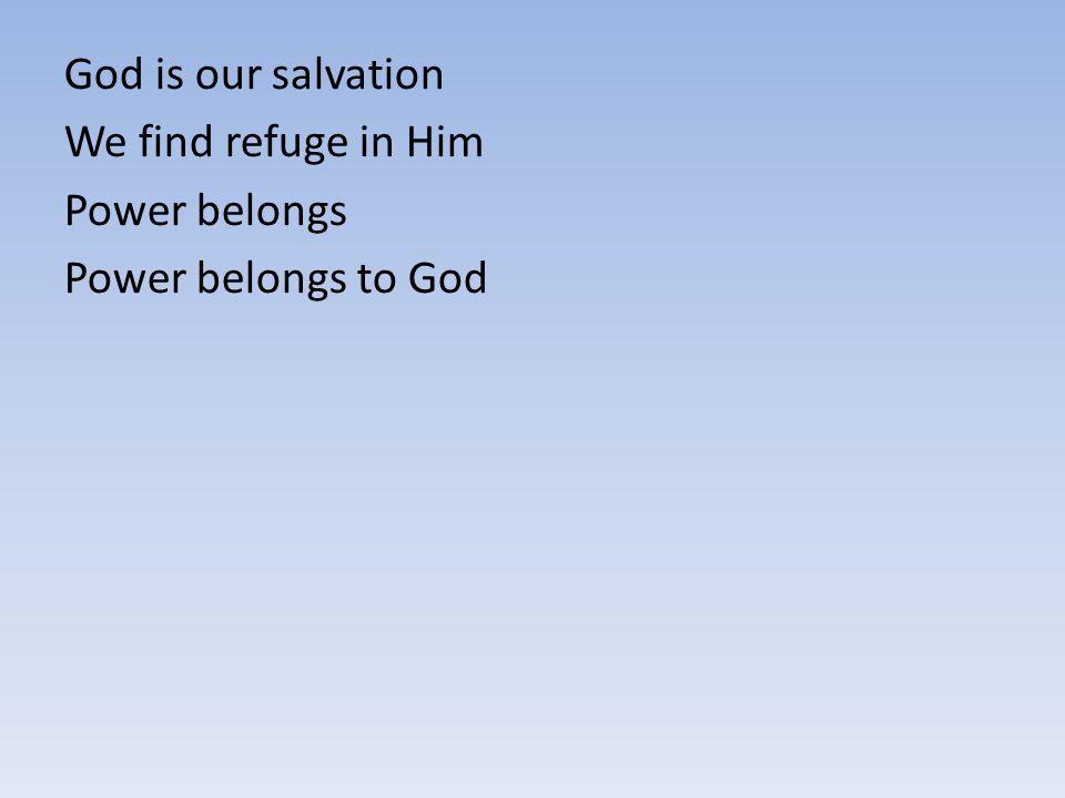 God is our salvation We find refuge in Him Power belongs Power belongs to God