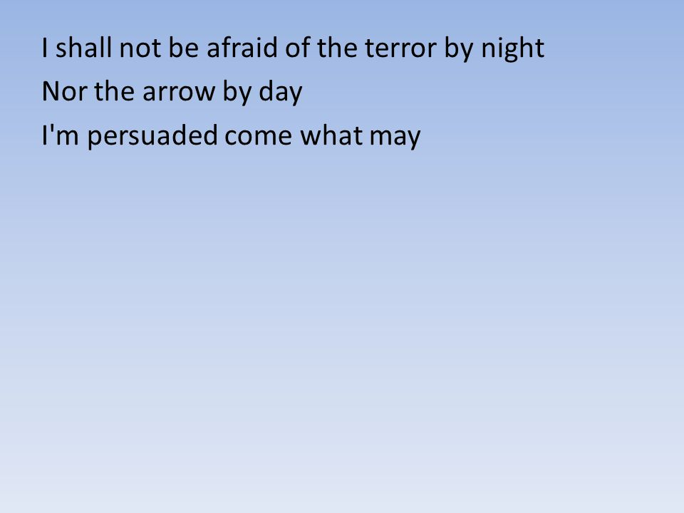 I shall not be afraid of the terror by night Nor the arrow by day I'm persuaded come what may