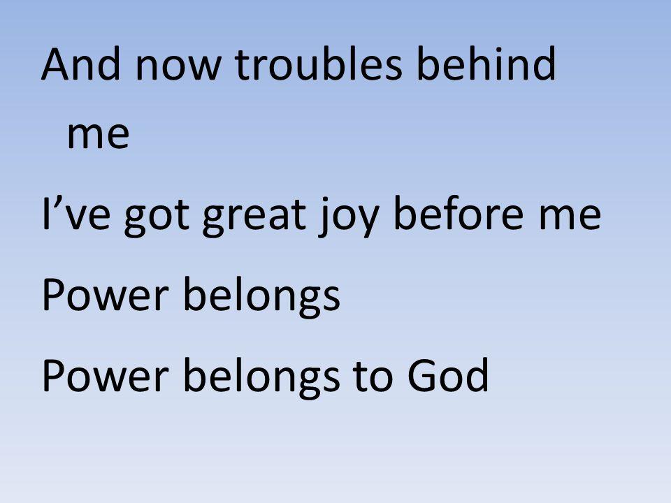 And now troubles behind me I've got great joy before me Power belongs Power belongs to God