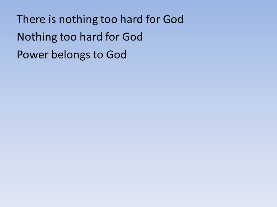 There is nothing too hard for God Nothing too hard for God Power belongs to God