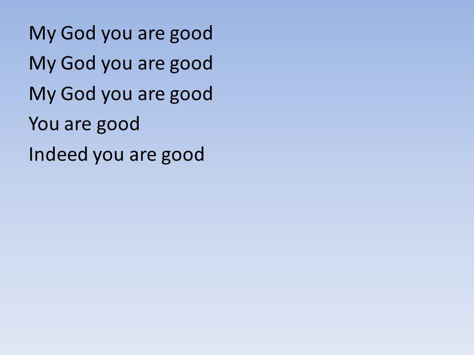 My God you are good You are good Indeed you are good