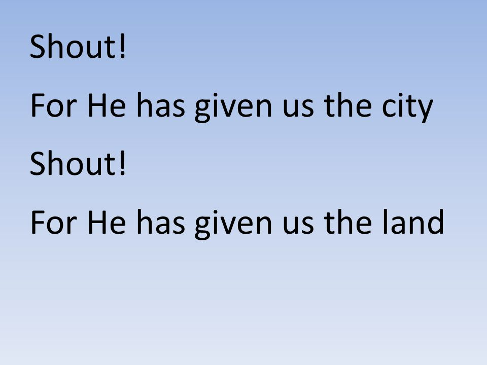 Shout! For He has given us the city Shout! For He has given us the land