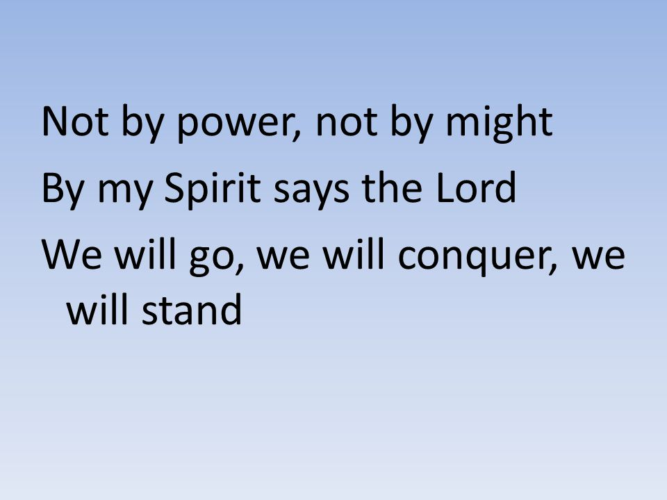 Not by power, not by might By my Spirit says the Lord We will go, we will conquer, we will stand