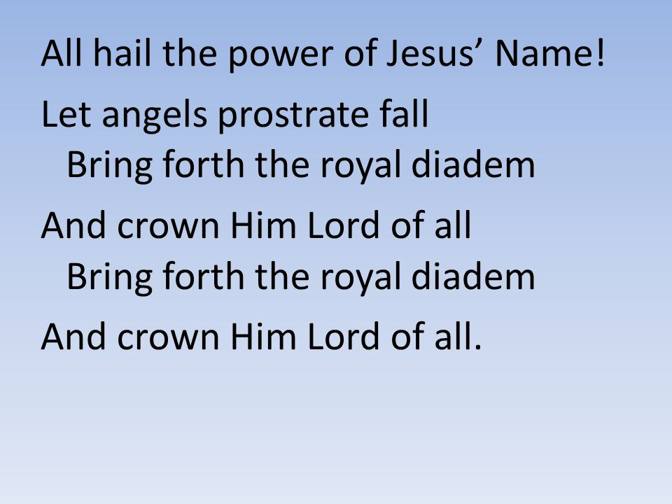 All hail the power of Jesus' Name! Let angels prostrate fall Bring forth the royal diadem And crown Him Lord of all Bring forth the royal diadem And c
