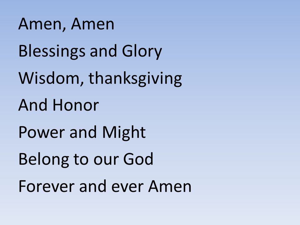 Amen, Amen Blessings and Glory Wisdom, thanksgiving And Honor Power and Might Belong to our God Forever and ever Amen