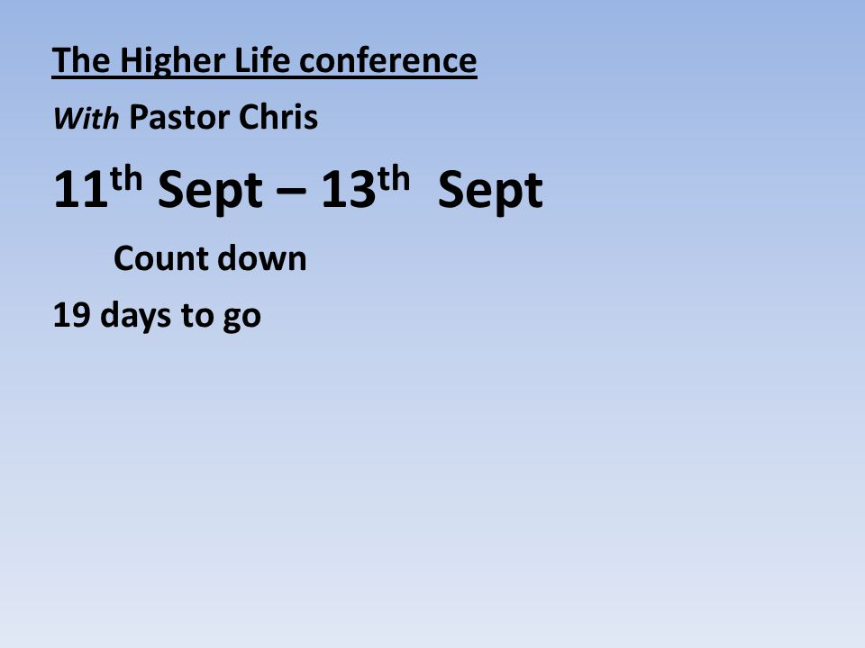 The Higher Life conference With Pastor Chris 11 th Sept – 13 th Sept Count down 19 days to go welcome song