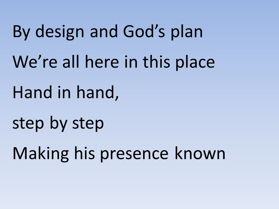 By design and God's plan We're all here in this place Hand in hand, step by step Making his presence known