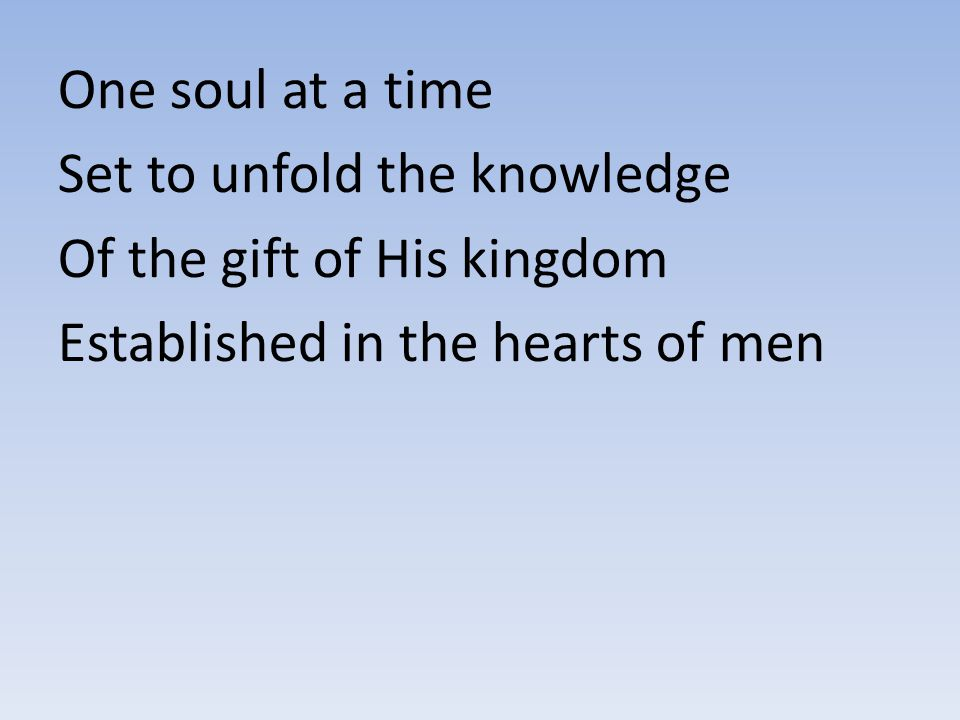 One soul at a time Set to unfold the knowledge Of the gift of His kingdom Established in the hearts of men