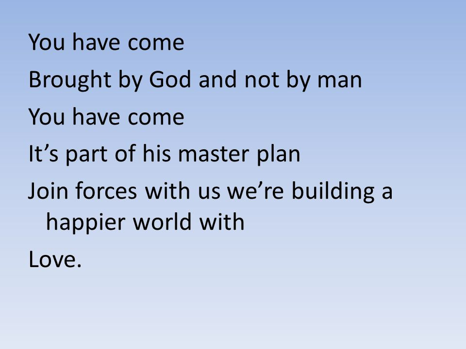 You have come Brought by God and not by man You have come It's part of his master plan Join forces with us we're building a happier world with Love.