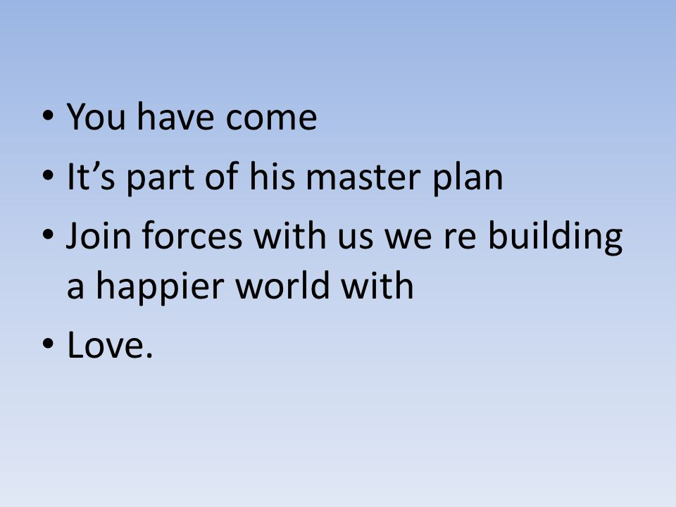 You have come It's part of his master plan Join forces with us we re building a happier world with Love.