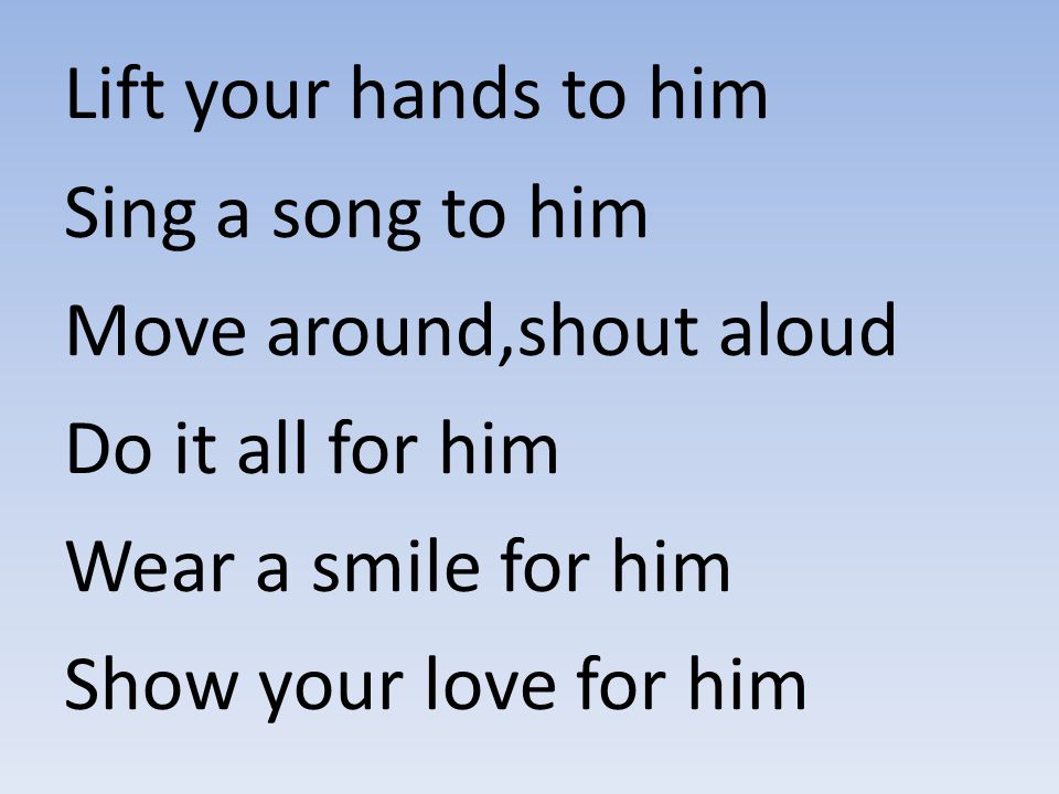 Lift your hands to him Sing a song to him Move around,shout aloud Do it all for him Wear a smile for him Show your love for him