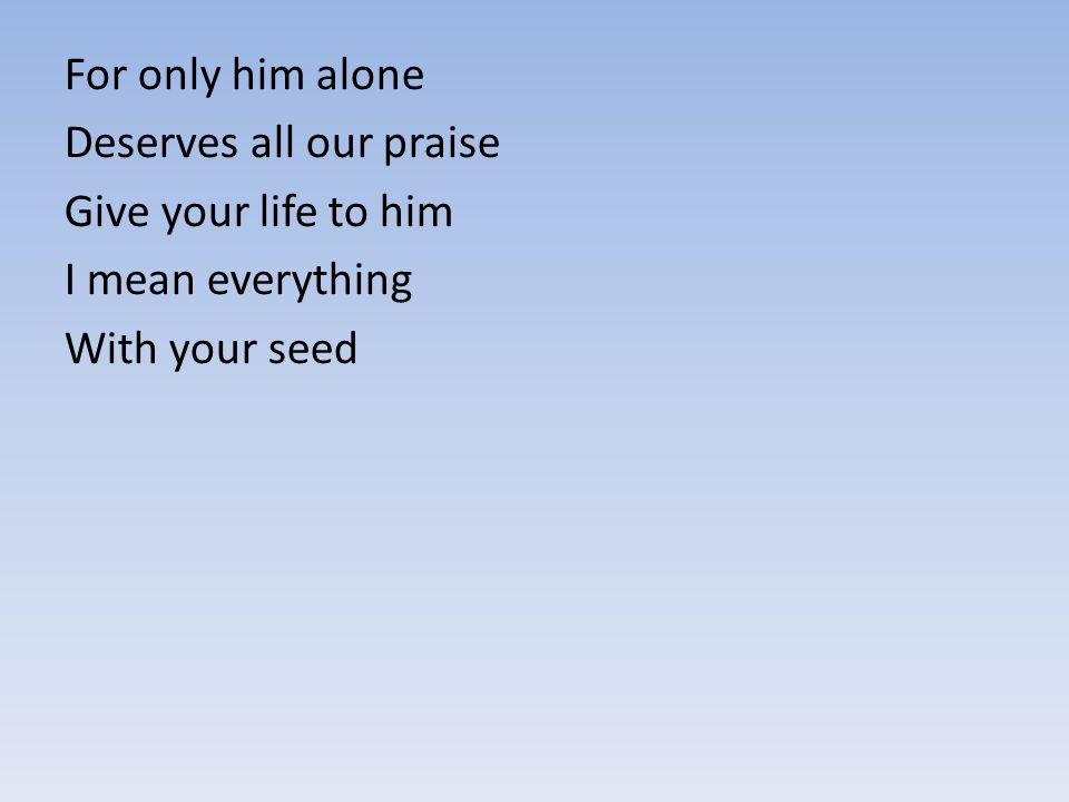 For only him alone Deserves all our praise Give your life to him I mean everything With your seed