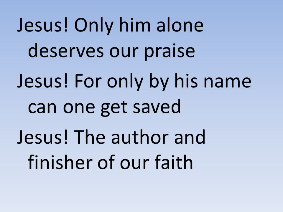 Jesus! Only him alone deserves our praise Jesus! For only by his name can one get saved Jesus! The author and finisher of our faith