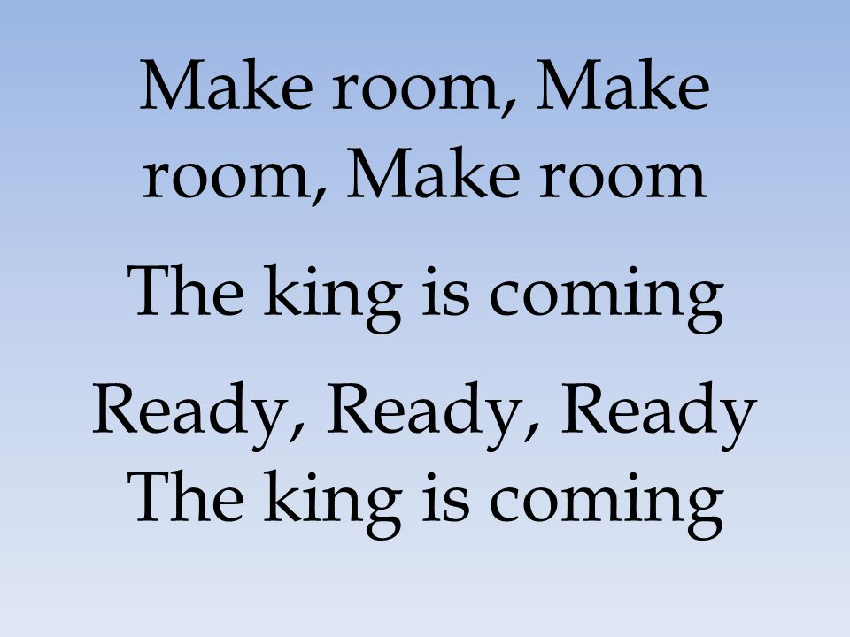 Make room, Make room, Make room The king is coming Ready, Ready, Ready The king is coming