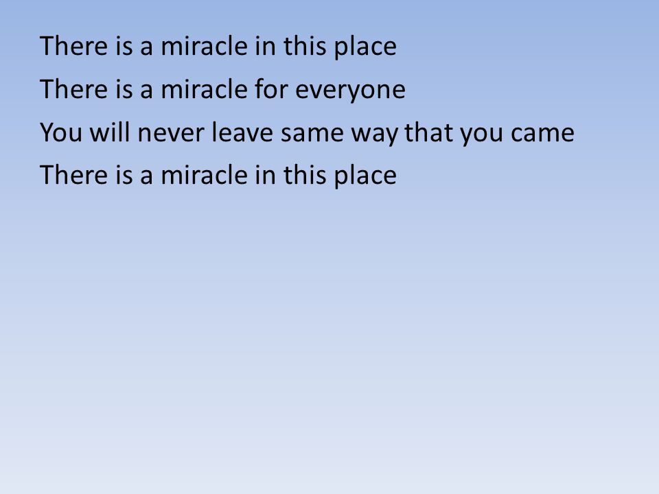 There is a miracle in this place There is a miracle for everyone You will never leave same way that you came There is a miracle in this place