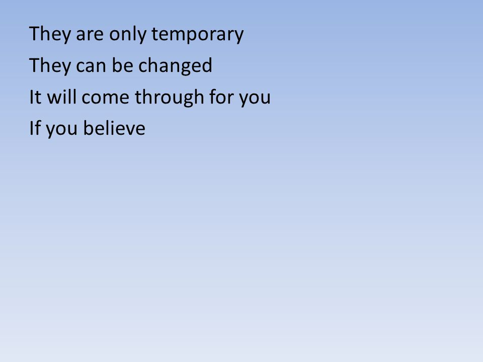 They are only temporary They can be changed It will come through for you If you believe