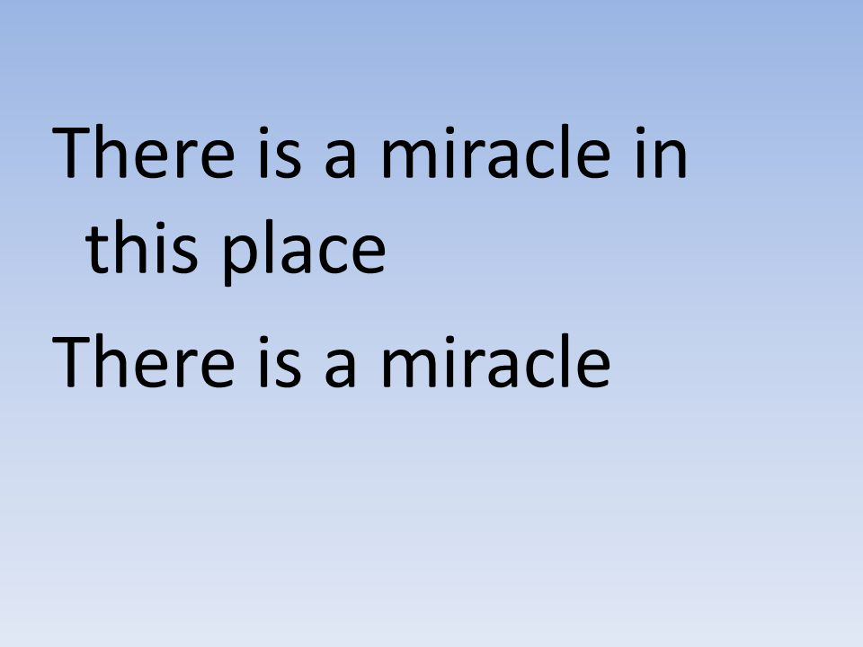 There is a miracle in this place There is a miracle