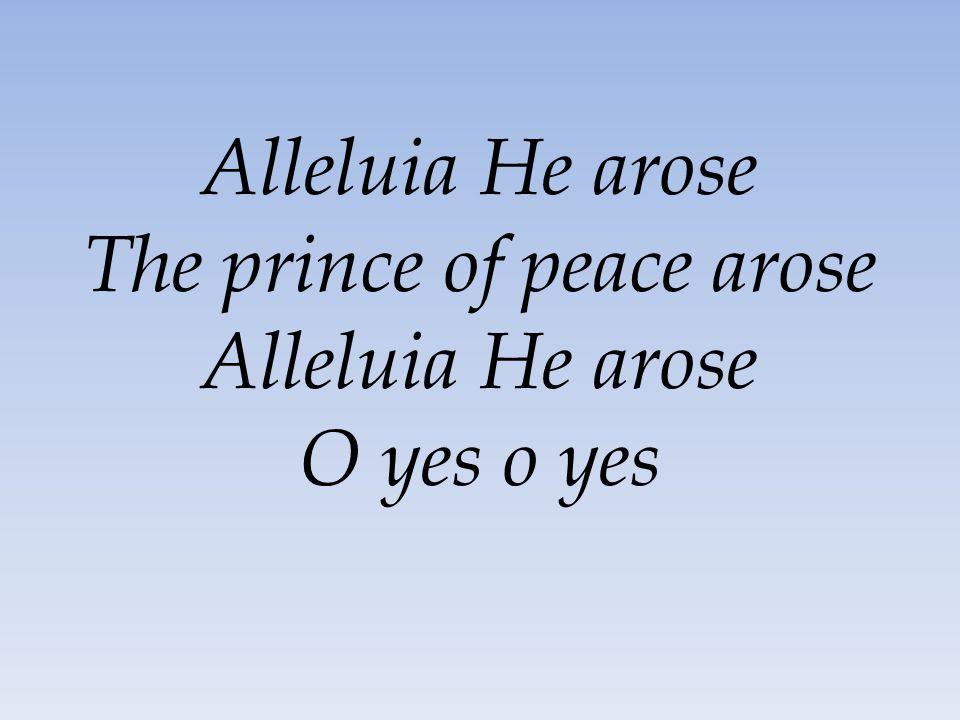 Alleluia He arose The prince of peace arose Alleluia He arose O yes o yes
