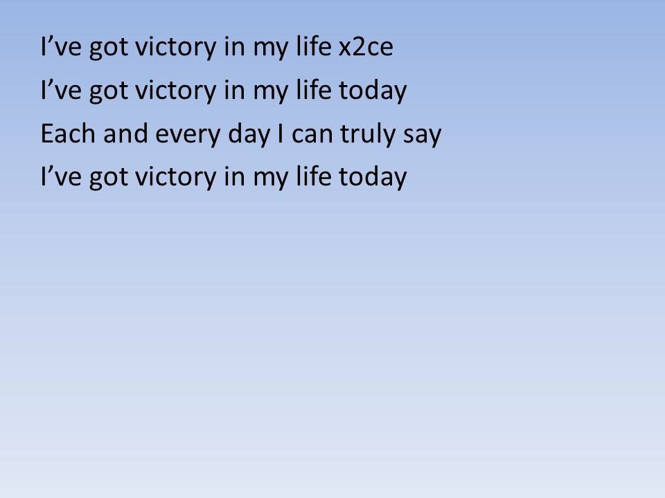 I've got victory in my life x2ce I've got victory in my life today Each and every day I can truly say I've got victory in my life today