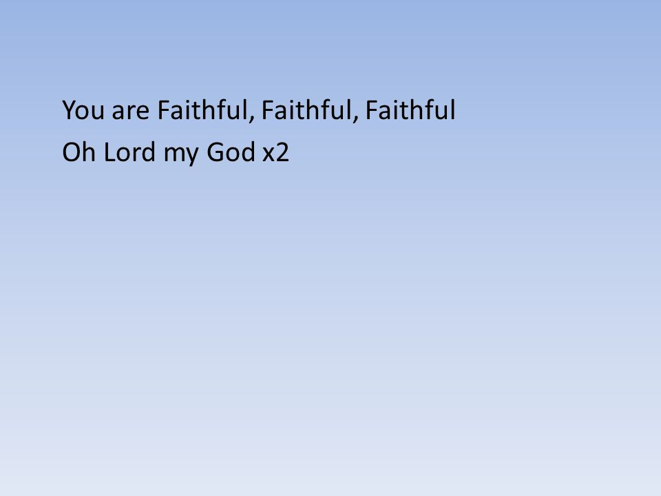 You are Faithful, Faithful, Faithful Oh Lord my God x2