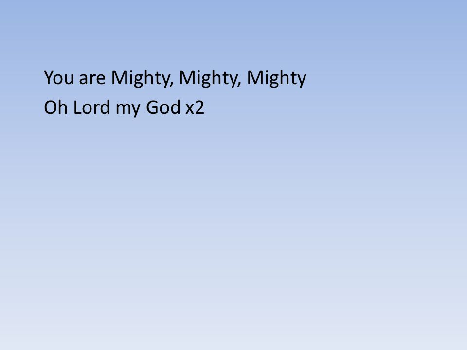 You are Mighty, Mighty, Mighty Oh Lord my God x2