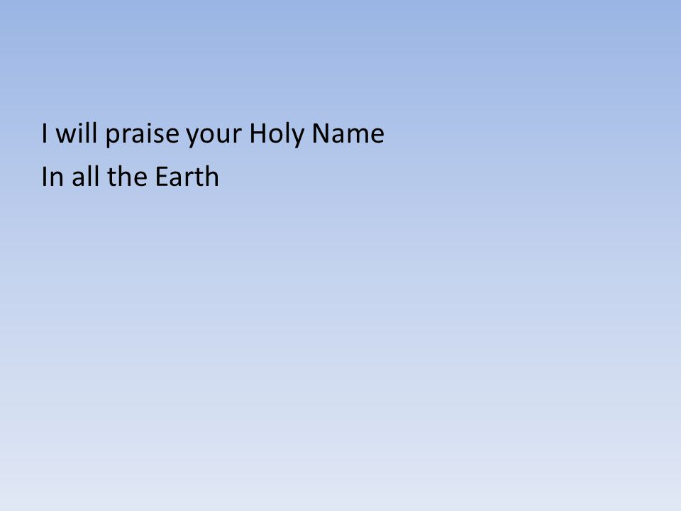 I will praise your Holy Name In all the Earth