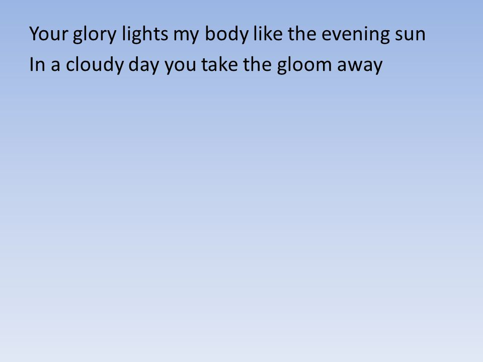 Your glory lights my body like the evening sun In a cloudy day you take the gloom away