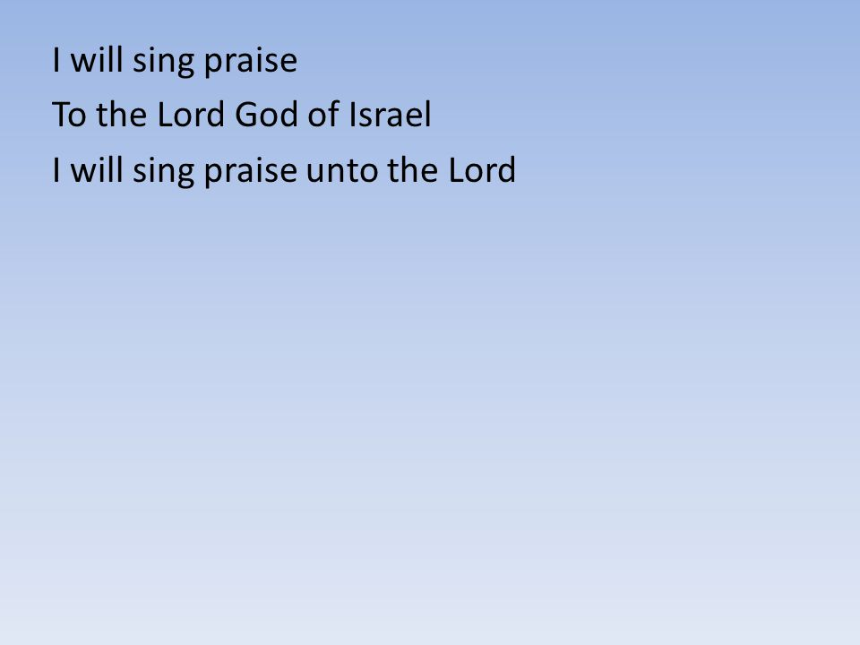 I will sing praise To the Lord God of Israel I will sing praise unto the Lord
