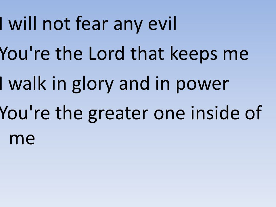I will not fear any evil You're the Lord that keeps me I walk in glory and in power You're the greater one inside of me