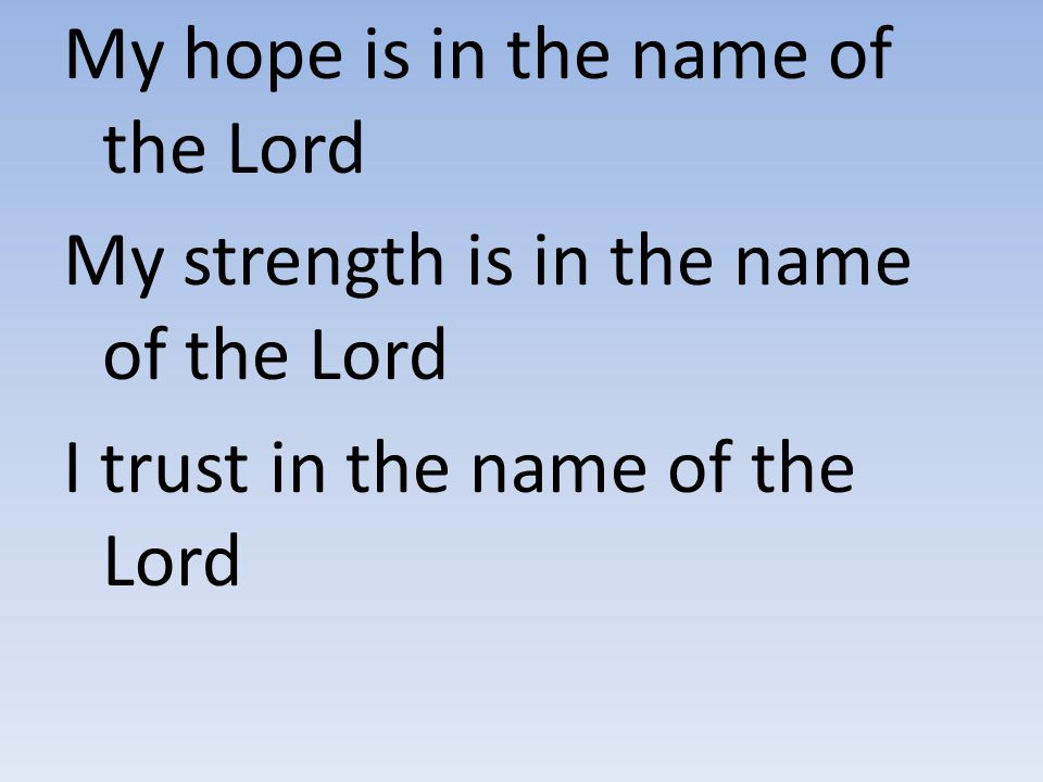 My hope is in the name of the Lord My strength is in the name of the Lord I trust in the name of the Lord