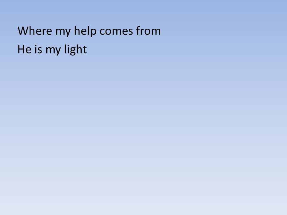 Where my help comes from He is my light