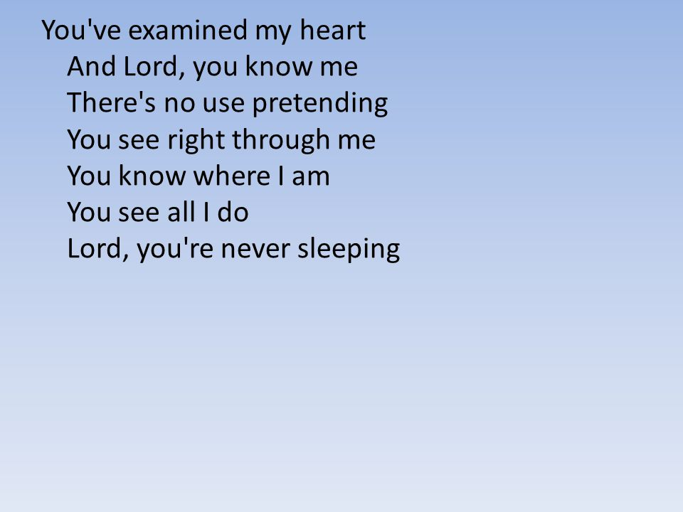 You've examined my heart And Lord, you know me There's no use pretending You see right through me You know where I am You see all I do Lord, you're ne