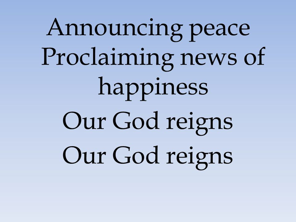 Announcing peace Proclaiming news of happiness Our God reigns