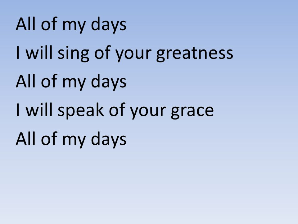 All of my days I will sing of your greatness All of my days I will speak of your grace All of my days