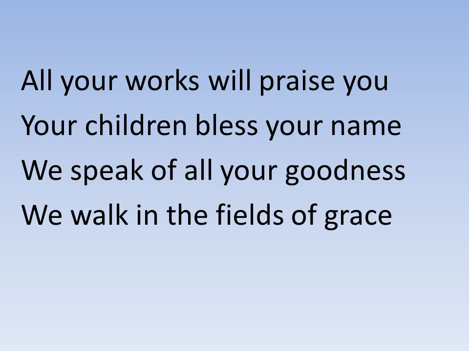 All your works will praise you Your children bless your name We speak of all your goodness We walk in the fields of grace