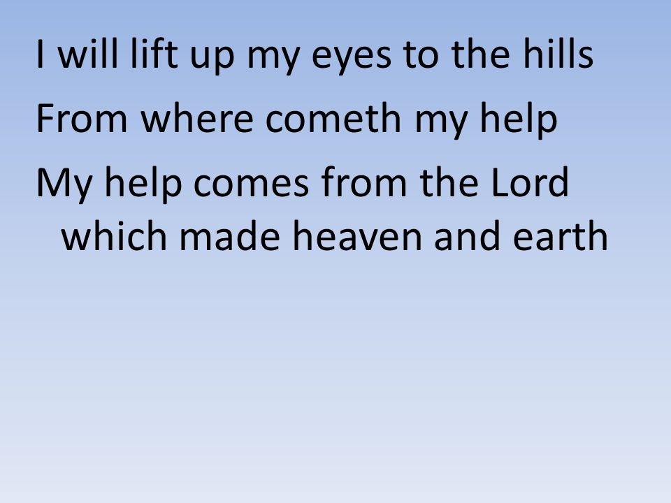 I will lift up my eyes to the hills From where cometh my help My help comes from the Lord which made heaven and earth
